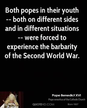 Pope Benedict XVI  - Both popes in their youth -- both on different sides and in different situations -- were forced to experience the barbarity of the Second World War.