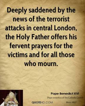 Pope Benedict XVI  - Deeply saddened by the news of the terrorist attacks in central London, the Holy Father offers his fervent prayers for the victims and for all those who mourn.