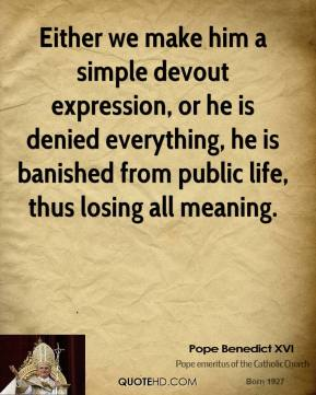 Pope Benedict XVI  - Either we make him a simple devout expression, or he is denied everything, he is banished from public life, thus losing all meaning.