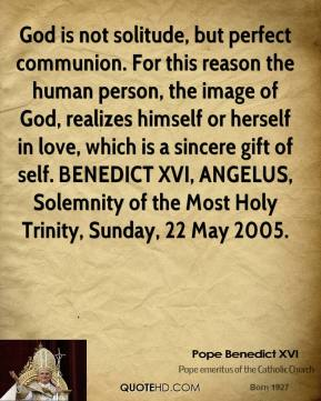God is not solitude, but perfect communion. For this reason the human person, the image of God, realizes himself or herself in love, which is a sincere gift of self. BENEDICT XVI, ANGELUS, Solemnity of the Most Holy Trinity, Sunday, 22 May 2005.