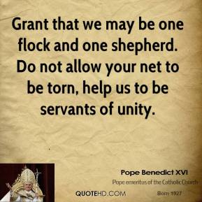 Pope Benedict XVI  - Grant that we may be one flock and one shepherd. Do not allow your net to be torn, help us to be servants of unity.
