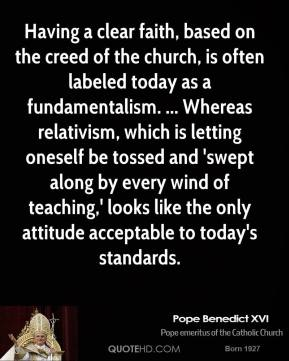 Having a clear faith, based on the creed of the church, is often labeled today as a fundamentalism. ... Whereas relativism, which is letting oneself be tossed and 'swept along by every wind of teaching,' looks like the only attitude acceptable to today's standards.