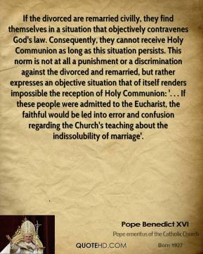Pope Benedict XVI  - If the divorced are remarried civilly, they find themselves in a situation that objectively contravenes God's law. Consequently, they cannot receive Holy Communion as long as this situation persists. This norm is not at all a punishment or a discrimination against the divorced and remarried, but rather expresses an objective situation that of itself renders impossible the reception of Holy Communion: '. . . If these people were admitted to the Eucharist, the faithful would be led into error and confusion regarding the Church's teaching about the indissolubility of marriage'.