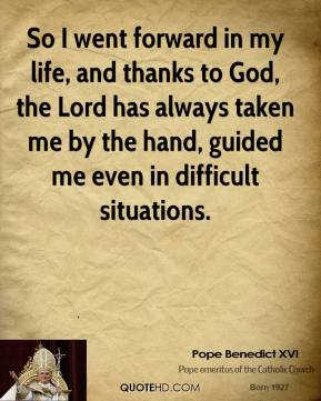 Pope Benedict XVI  - So I went forward in my life, and thanks to God, the Lord has always taken me by the hand, guided me even in difficult situations.
