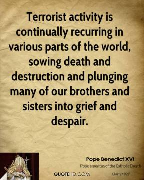 Pope Benedict XVI  - Terrorist activity is continually recurring in various parts of the world, sowing death and destruction and plunging many of our brothers and sisters into grief and despair.
