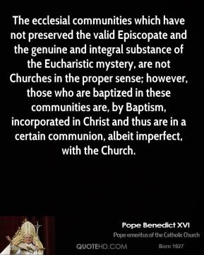 Pope Benedict XVI  - The ecclesial communities which have not preserved the valid Episcopate and the genuine and integral substance of the Eucharistic mystery, are not Churches in the proper sense; however, those who are baptized in these communities are, by Baptism, incorporated in Christ and thus are in a certain communion, albeit imperfect, with the Church.