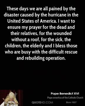 Pope Benedict XVI  - These days we are all pained by the disaster caused by the hurricane in the United States of America. I want to ensure my prayer for the dead and their relatives, for the wounded without a roof, for the sick, the children, the elderly and I bless those who are busy with the difficult rescue and rebuilding operation.
