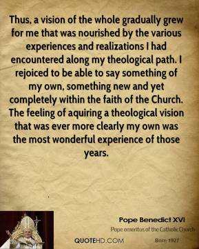 Thus, a vision of the whole gradually grew for me that was nourished by the various experiences and realizations I had encountered along my theological path. I rejoiced to be able to say something of my own, something new and yet completely within the faith of the Church. The feeling of aquiring a theological vision that was ever more clearly my own was the most wonderful experience of those years.