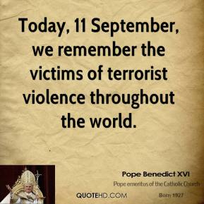 Pope Benedict XVI  - Today, 11 September, we remember the victims of terrorist violence throughout the world.