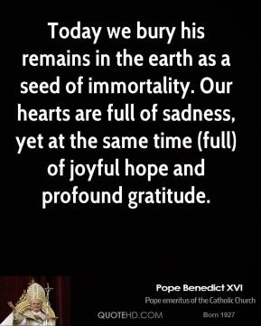 Pope Benedict XVI  - Today we bury his remains in the earth as a seed of immortality. Our hearts are full of sadness, yet at the same time (full) of joyful hope and profound gratitude.