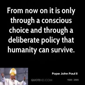 Pope John Paul II - From now on it is only through a conscious choice and through a deliberate policy that humanity can survive.