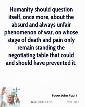 Pope John Paul II - Humanity should question itself, once more, about the absurd and always unfair phenomenon of war, on whose stage of death and pain only remain standing the negotiating table that could and should have prevented it.