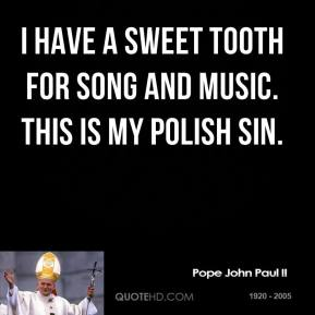 Pope John Paul II - I have a sweet tooth for song and music. This is my Polish sin.