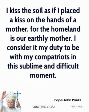 Pope John Paul II - I kiss the soil as if I placed a kiss on the hands of a mother, for the homeland is our earthly mother. I consider it my duty to be with my compatriots in this sublime and difficult moment.
