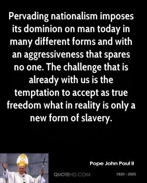 Pope John Paul II - Pervading nationalism imposes its dominion on man today in many different forms and with an aggressiveness that spares no one. The challenge that is already with us is the temptation to accept as true freedom what in reality is only a new form of slavery.