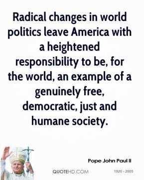 Pope John Paul II - Radical changes in world politics leave America with a heightened responsibility to be, for the world, an example of a genuinely free, democratic, just and humane society.