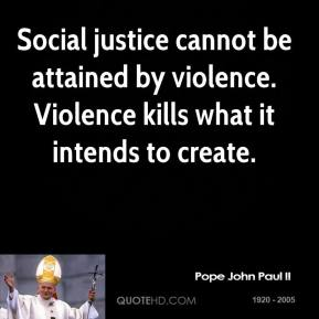Pope John Paul II - Social justice cannot be attained by violence. Violence kills what it intends to create.