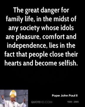 Pope John Paul II - The great danger for family life, in the midst of any society whose idols are pleasure, comfort and independence, lies in the fact that people close their hearts and become selfish.