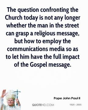 Pope John Paul II - The question confronting the Church today is not any longer whether the man in the street can grasp a religious message, but how to employ the communications media so as to let him have the full impact of the Gospel message.