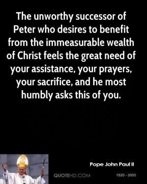 Pope John Paul II - The unworthy successor of Peter who desires to benefit from the immeasurable wealth of Christ feels the great need of your assistance, your prayers, your sacrifice, and he most humbly asks this of you.