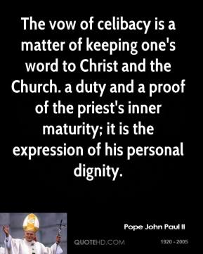 Pope John Paul II - The vow of celibacy is a matter of keeping one's word to Christ and the Church. a duty and a proof of the priest's inner maturity; it is the expression of his personal dignity.