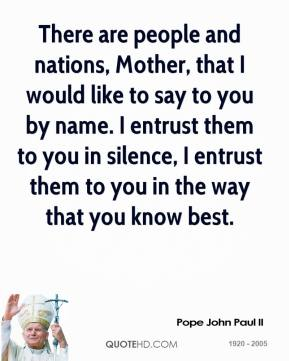 Pope John Paul II - There are people and nations, Mother, that I would like to say to you by name. I entrust them to you in silence, I entrust them to you in the way that you know best.