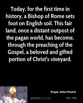 Pope John Paul II - Today, for the first time in history, a Bishop of Rome sets foot on English soil. This fair land, once a distant outpost of the pagan world, has become, through the preaching of the Gospel, a beloved and gifted portion of Christ's vineyard.