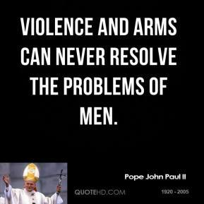 Pope John Paul II - Violence and arms can never resolve the problems of men.