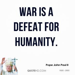 Pope John Paul II - War is a defeat for humanity.