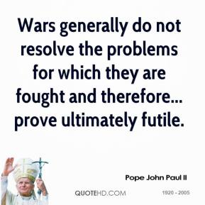 Pope John Paul II - Wars generally do not resolve the problems for which they are fought and therefore... prove ultimately futile.