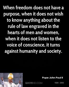 Pope John Paul II - When freedom does not have a purpose, when it does not wish to know anything about the rule of law engraved in the hearts of men and women, when it does not listen to the voice of conscience, it turns against humanity and society.