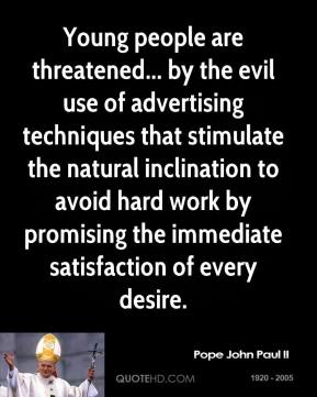 Pope John Paul II - Young people are threatened... by the evil use of advertising techniques that stimulate the natural inclination to avoid hard work by promising the immediate satisfaction of every desire.