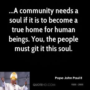 ...A community needs a soul if it is to become a true home for human beings. You, the people must git it this soul.