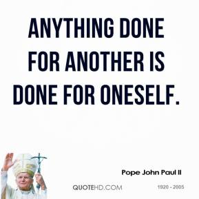 Pope John Paul II  - Anything done for another is done for oneself.
