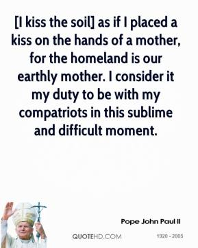 Pope John Paul II  - [I kiss the soil] as if I placed a kiss on the hands of a mother, for the homeland is our earthly mother. I consider it my duty to be with my compatriots in this sublime and difficult moment.