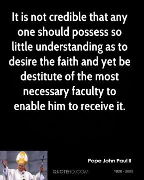 It is not credible that any one should possess so little understanding as to desire the faith and yet be destitute of the most necessary faculty to enable him to receive it.