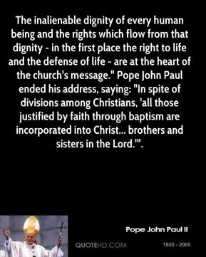 """The inalienable dignity of every human being and the rights which flow from that dignity - in the first place the right to life and the defense of life - are at the heart of the church's message."""" Pope John Paul ended his address, saying: """"In spite of divisions among Christians, 'all those justified by faith through baptism are incorporated into Christ... brothers and sisters in the Lord.'""""."""