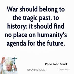 Pope John Paul II  - War should belong to the tragic past, to history: it should find no place on humanity's agenda for the future.
