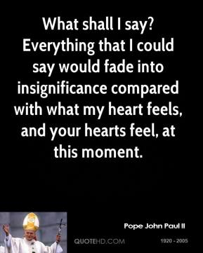 Pope John Paul II  - What shall I say? Everything that I could say would fade into insignificance compared with what my heart feels, and your hearts feel, at this moment.