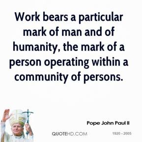 Pope John Paul II  - Work bears a particular mark of man and of humanity, the mark of a person operating within a community of persons.