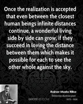 Rainer Maria Rilke - Once the realization is accepted that even between the closest human beings infinite distances continue, a wonderful living side by side can grow, if they succeed in loving the distance between them which makes it possible for each to see the other whole against the sky.