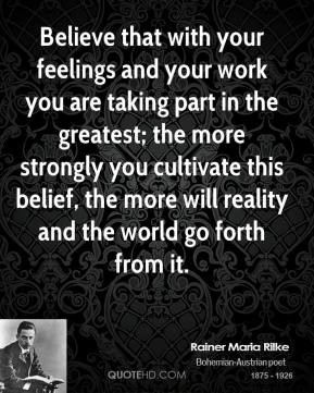 Rainer Maria Rilke - Believe that with your feelings and your work you are taking part in the greatest; the more strongly you cultivate this belief, the more will reality and the world go forth from it.