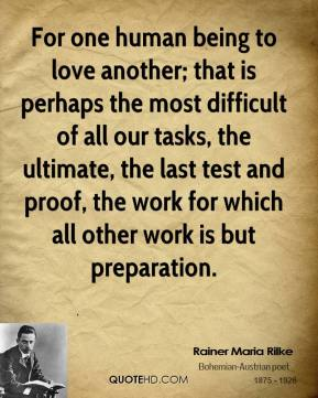 Rainer Maria Rilke - For one human being to love another; that is perhaps the most difficult of all our tasks, the ultimate, the last test and proof, the work for which all other work is but preparation.