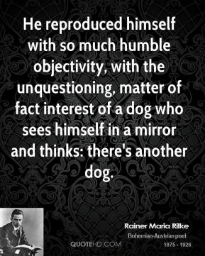 Rainer Maria Rilke - He reproduced himself with so much humble objectivity, with the unquestioning, matter of fact interest of a dog who sees himself in a mirror and thinks: there's another dog.