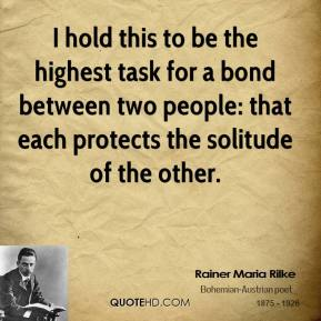 Rainer Maria Rilke - I hold this to be the highest task for a bond between two people: that each protects the solitude of the other.