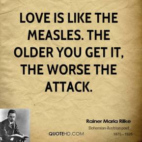 Rainer Maria Rilke - Love is like the measles. The older you get it, the worse the attack.