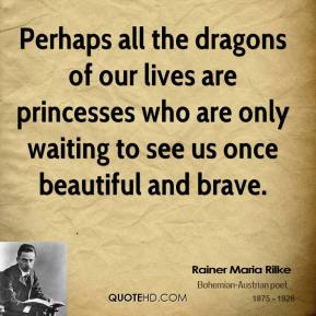 Rainer Maria Rilke - Perhaps all the dragons of our lives are princesses who are only waiting to see us once beautiful and brave.