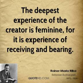 The deepest experience of the creator is feminine, for it is experience of receiving and bearing.