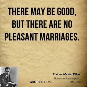 Rainer Maria Rilke - There may be good, but there are no pleasant marriages.