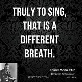 Truly to sing, that is a different breath.